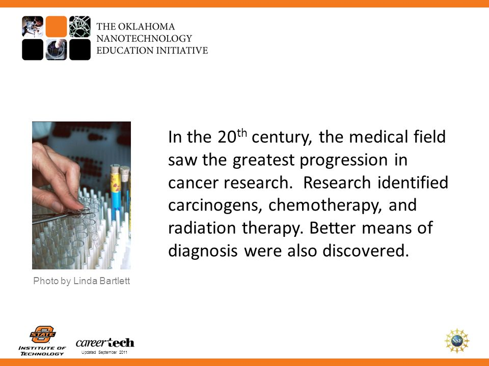 In the 20th century, the medical field saw the greatest progression in cancer research. Research identified carcinogens, chemotherapy, and radiation therapy. Better means of diagnosis were also discovered.