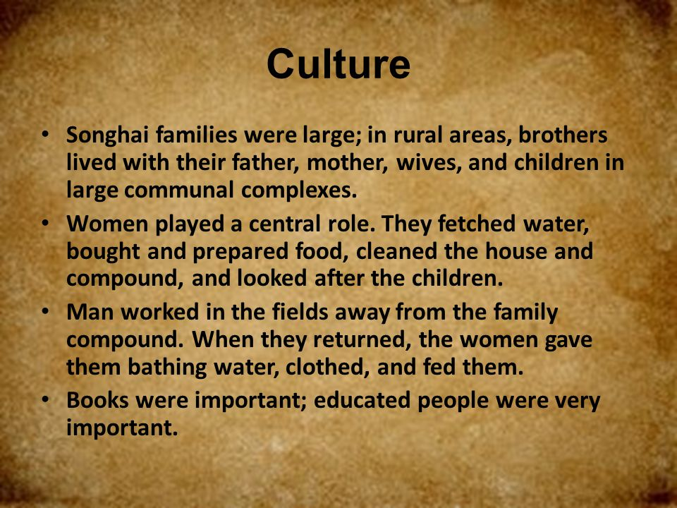 Culture Songhai families were large; in rural areas, brothers lived with their father, mother, wives, and children in large communal complexes.