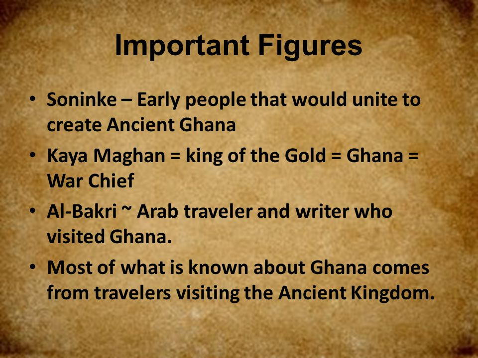 Important Figures Soninke – Early people that would unite to create Ancient Ghana. Kaya Maghan = king of the Gold = Ghana = War Chief.