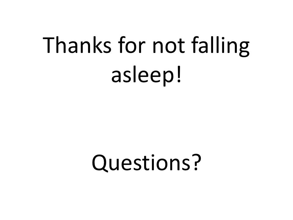Thanks for not falling asleep! Questions