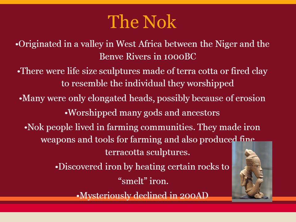 The Nok •Originated in a valley in West Africa between the Niger and the Benve Rivers in 1000BC.