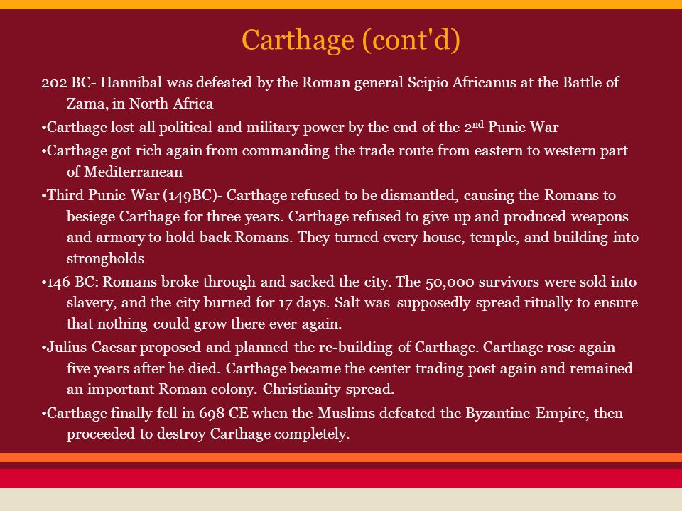 Carthage (cont d) 202 BC- Hannibal was defeated by the Roman general Scipio Africanus at the Battle of Zama, in North Africa.