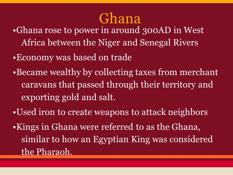 Ghana •Ghana rose to power in around 300AD in West Africa between the Niger and Senegal Rivers. •Economy was based on trade.