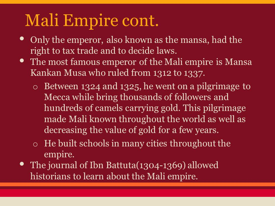 Mali Empire cont. Only the emperor, also known as the mansa, had the right to tax trade and to decide laws.