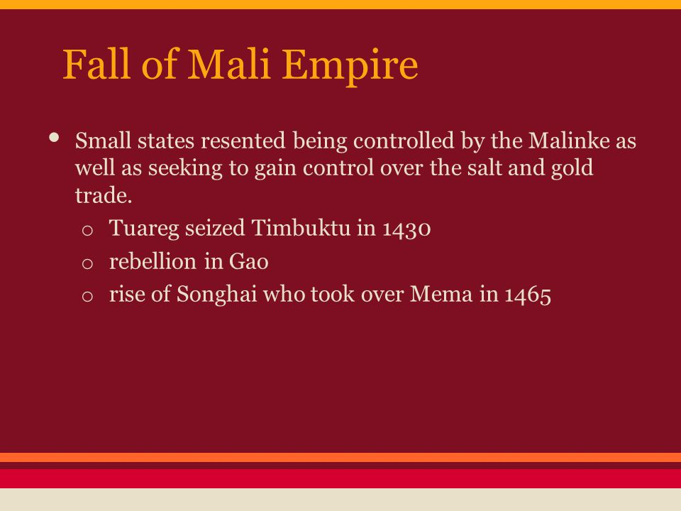 Fall of Mali Empire Small states resented being controlled by the Malinke as well as seeking to gain control over the salt and gold trade.