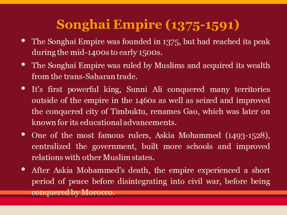 Songhai Empire (1375-1591) The Songhai Empire was founded in 1375, but had reached its peak during the mid-1400s to early 1500s.