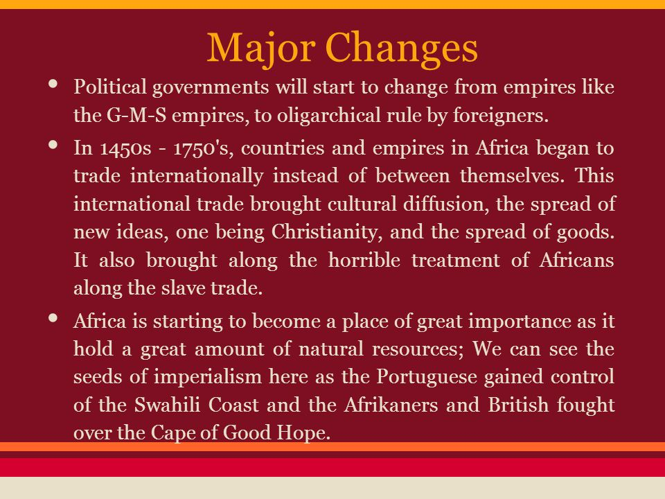 Major Changes Political governments will start to change from empires like the G-M-S empires, to oligarchical rule by foreigners.