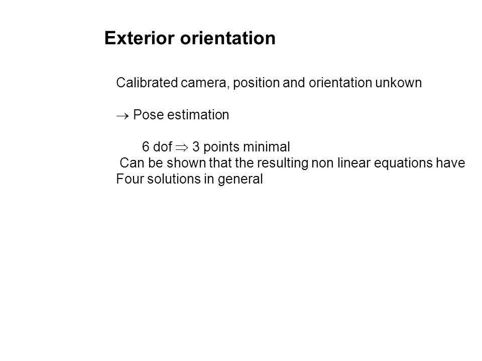 Exterior orientation Calibrated camera, position and orientation unkown.  Pose estimation. 6 dof  3 points minimal.