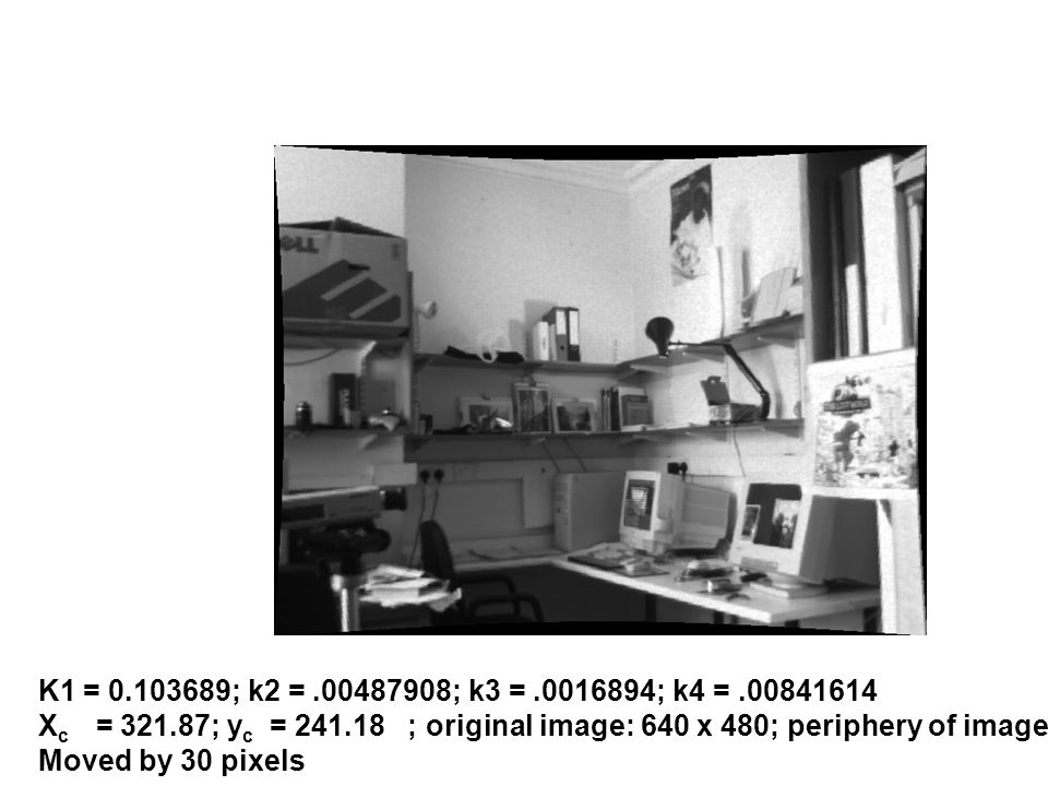 K1 = 0.103689; k2 = .00487908; k3 = .0016894; k4 = .00841614 Xc = 321.87; yc = 241.18 ; original image: 640 x 480; periphery of image.