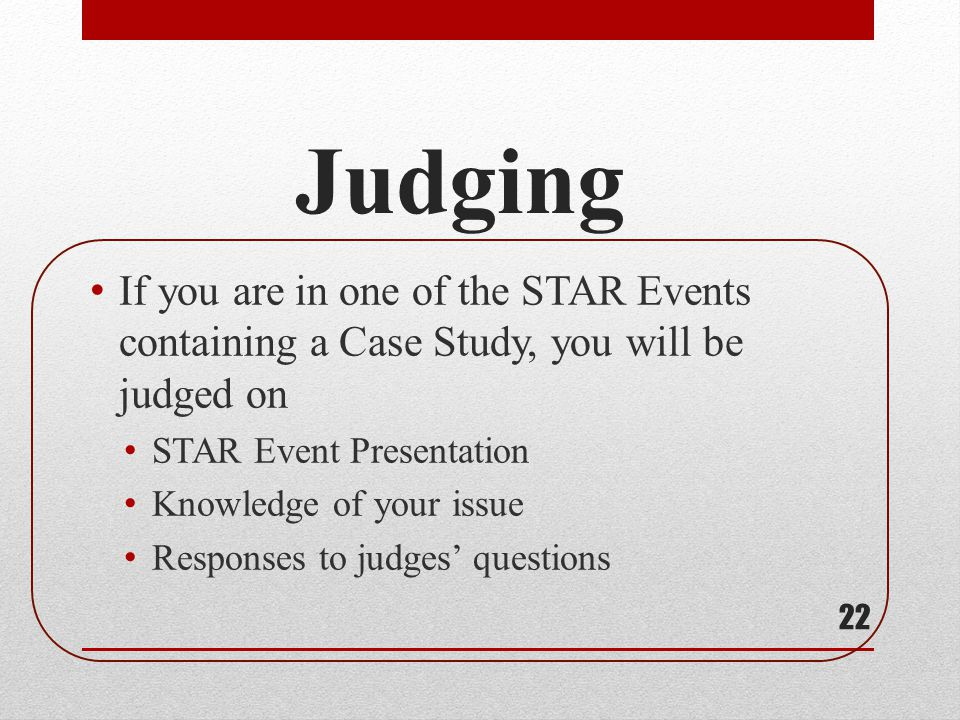 Judging If you are in one of the STAR Events containing a Case Study, you will be judged on. STAR Event Presentation.