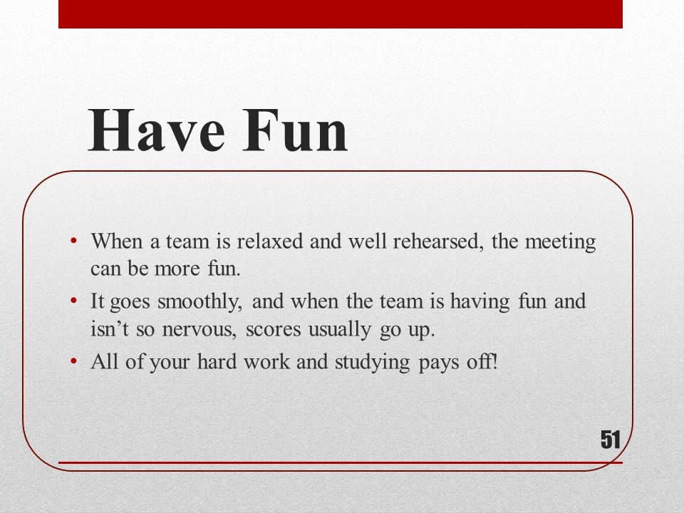 Have Fun When a team is relaxed and well rehearsed, the meeting can be more fun.