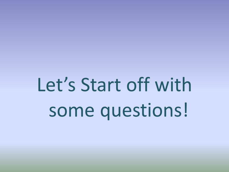 Let's Start off with some questions!