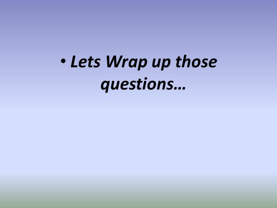 Lets Wrap up those questions…