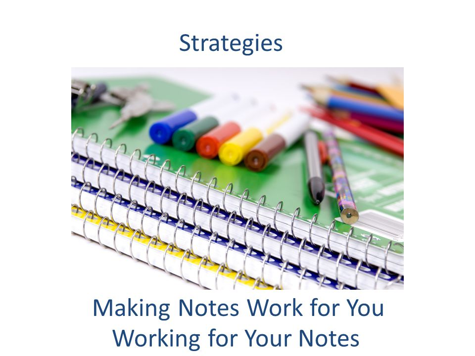 Strategies Making Notes Work for You Working for Your Notes
