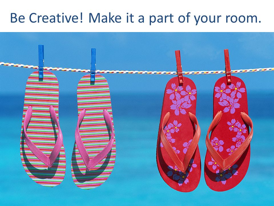 Be Creative! Make it a part of your room.