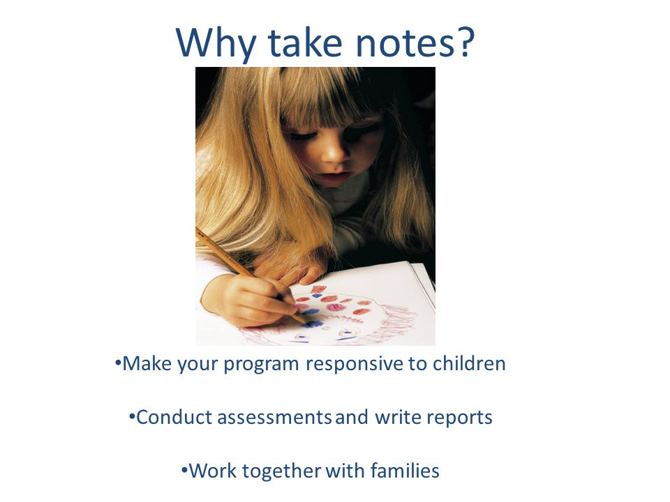 Why take notes Make your program responsive to children