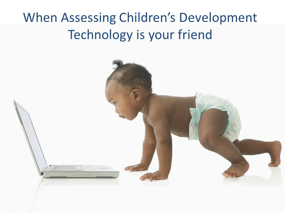 When Assessing Children's Development Technology is your friend