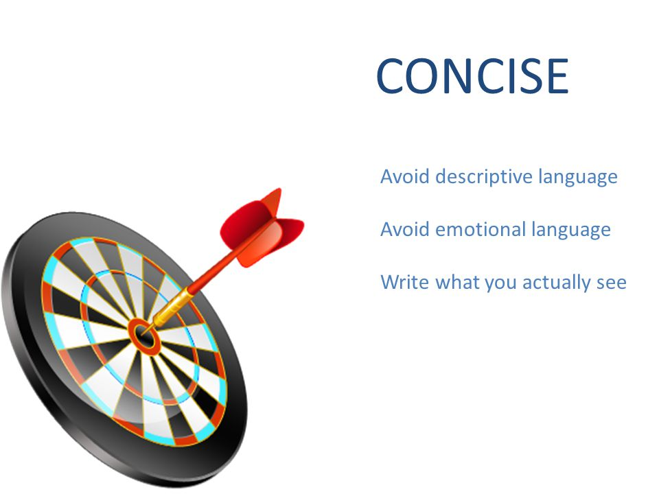 CONCISE Avoid descriptive language Avoid emotional language