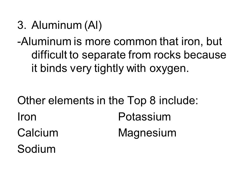 Aluminum (Al) -Aluminum is more common that iron, but difficult to separate from rocks because it binds very tightly with oxygen.