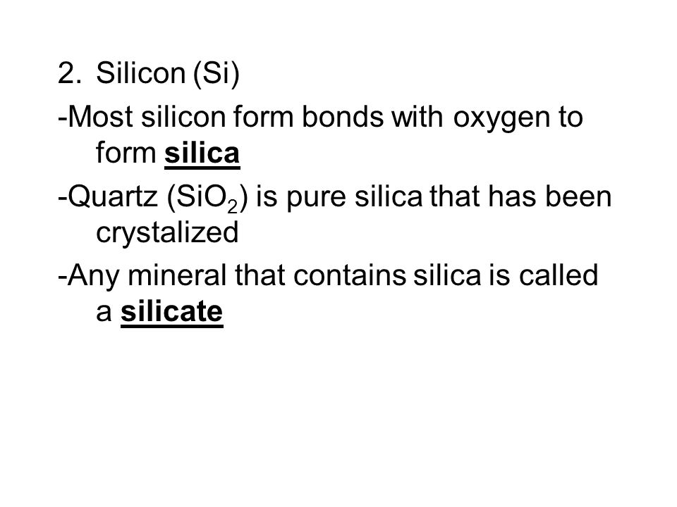 Silicon (Si) -Most silicon form bonds with oxygen to form silica. -Quartz (SiO2) is pure silica that has been crystalized.