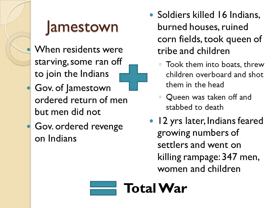 Jamestown Soldiers killed 16 Indians, burned houses, ruined corn fields, took queen of tribe and children.