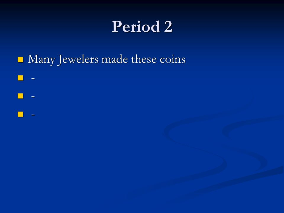 Period 2 Many Jewelers made these coins -