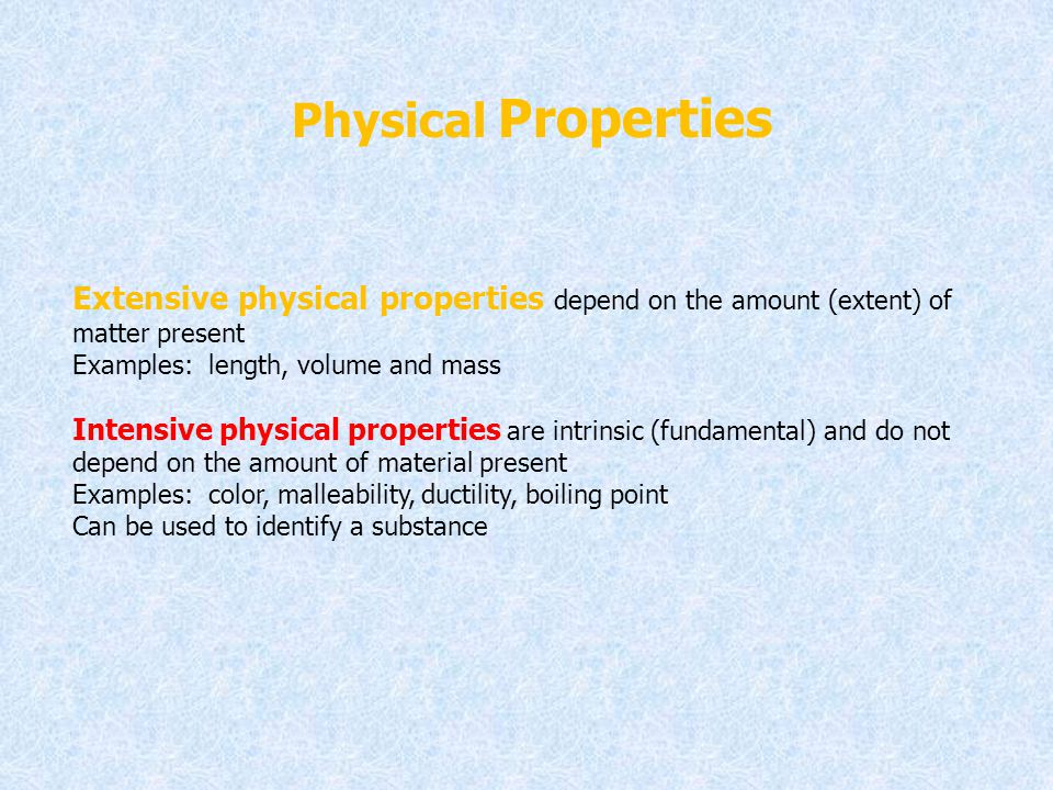 Physical Properties Extensive physical properties depend on the amount (extent) of matter present. Examples: length, volume and mass.