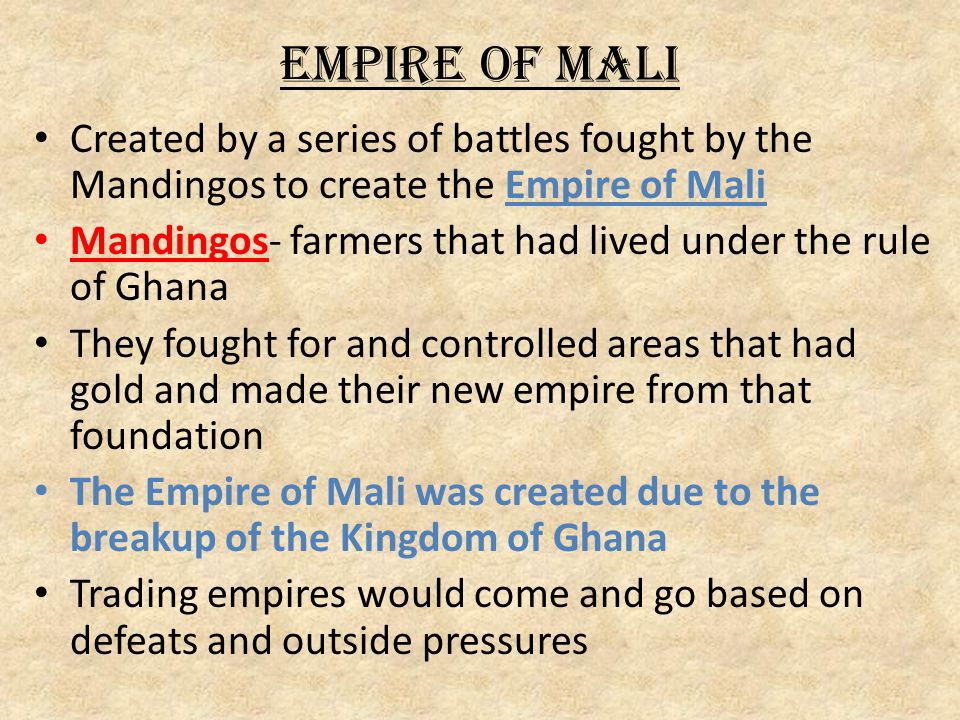 Empire of Mali Created by a series of battles fought by the Mandingos to create the Empire of Mali.