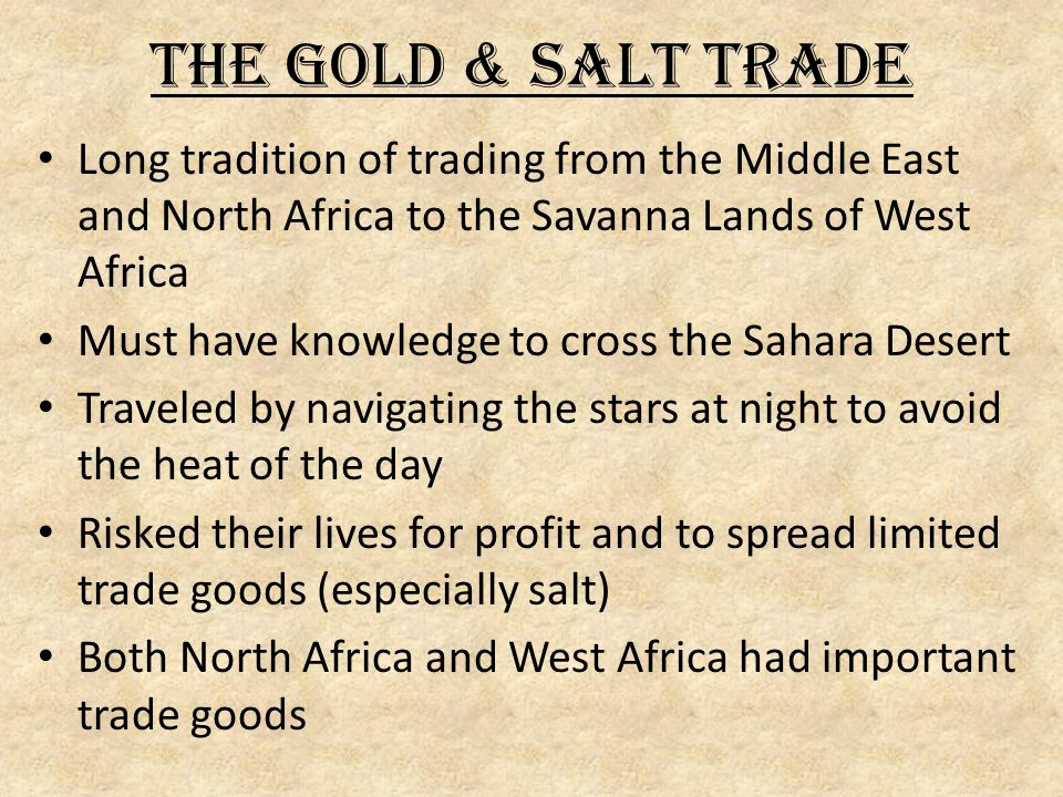 The Gold & Salt Trade Long tradition of trading from the Middle East and North Africa to the Savanna Lands of West Africa.
