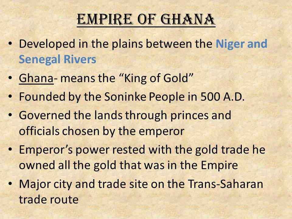 Empire of Ghana Developed in the plains between the Niger and Senegal Rivers. Ghana- means the King of Gold