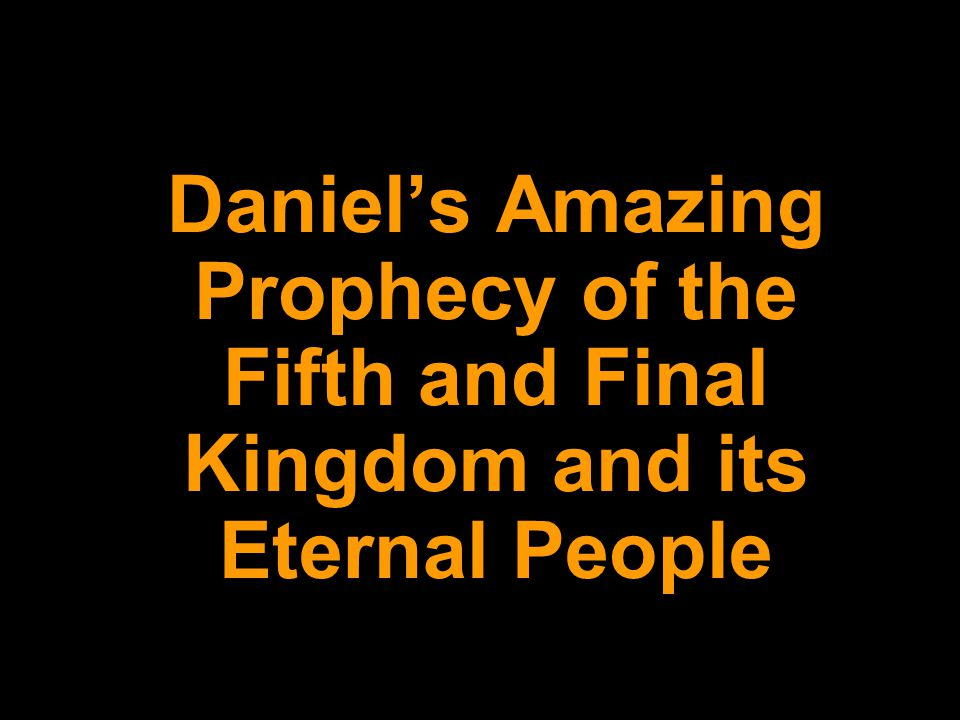 Daniel's Amazing Prophecy of the Fifth and Final Kingdom and its Eternal People
