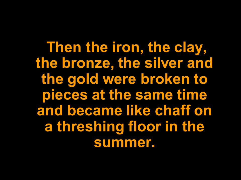 Then the iron, the clay, the bronze, the silver and the gold were broken to pieces at the same time and became like chaff on a threshing floor in the summer.