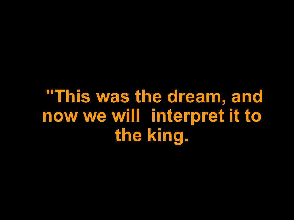 This was the dream, and now we will interpret it to the king.