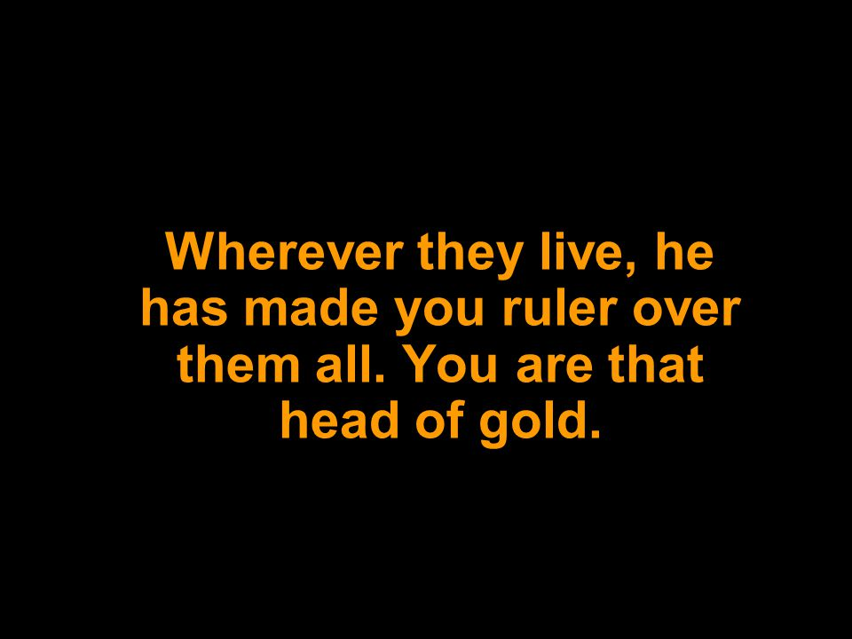 Wherever they live, he has made you ruler over them all