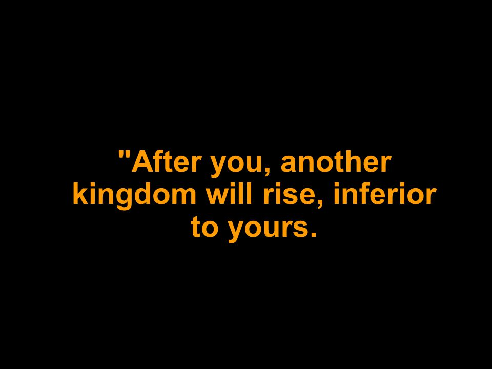 After you, another kingdom will rise, inferior to yours.