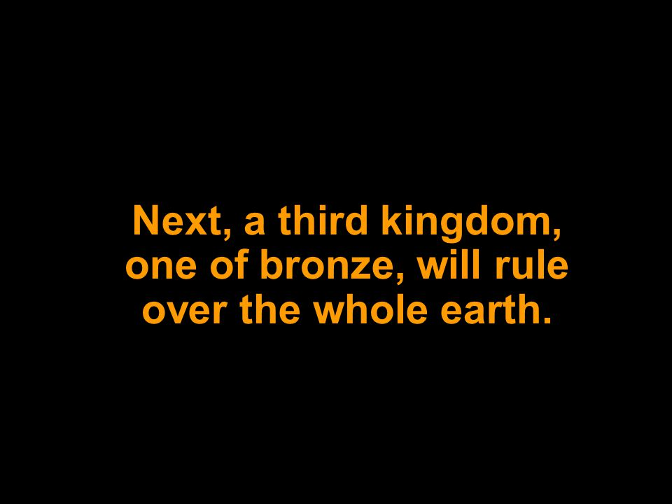 Next, a third kingdom, one of bronze, will rule over the whole earth.