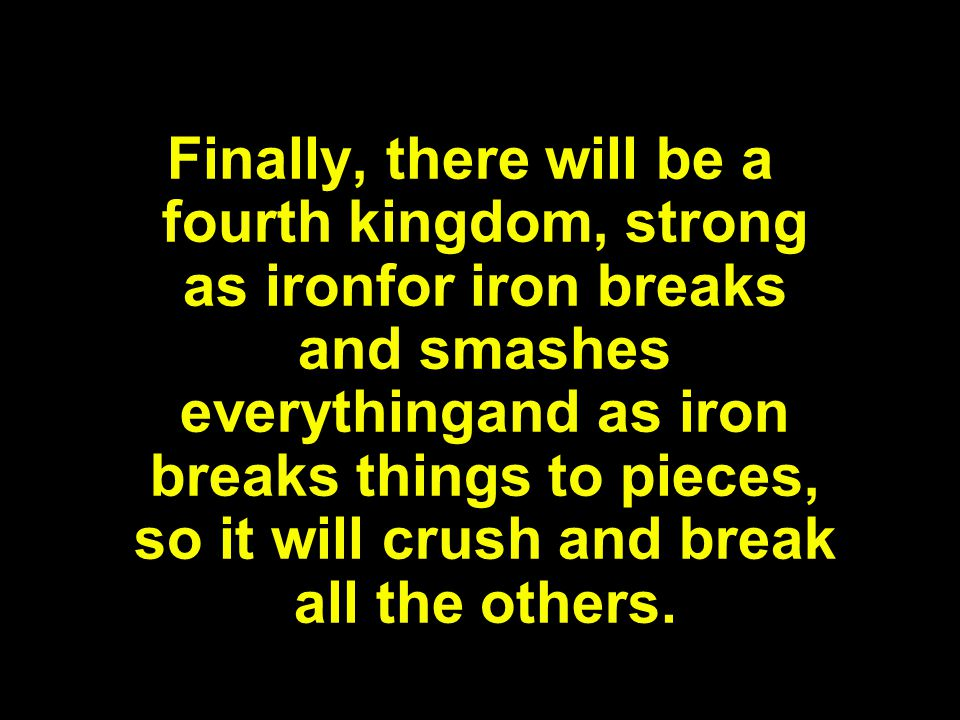 Finally, there will be a fourth kingdom, strong as ironfor iron breaks and smashes everythingand as iron breaks things to pieces, so it will crush and break all the others.