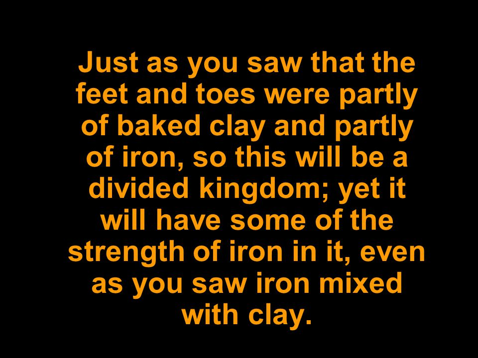 Just as you saw that the feet and toes were partly of baked clay and partly of iron, so this will be a divided kingdom; yet it will have some of the strength of iron in it, even as you saw iron mixed with clay.