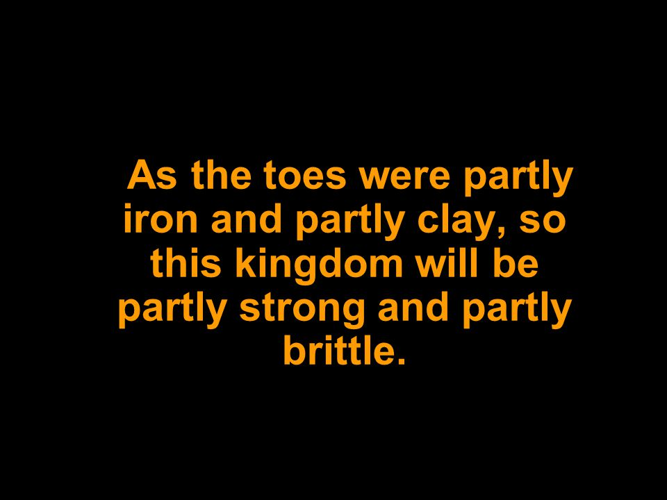 As the toes were partly iron and partly clay, so this kingdom will be partly strong and partly brittle.