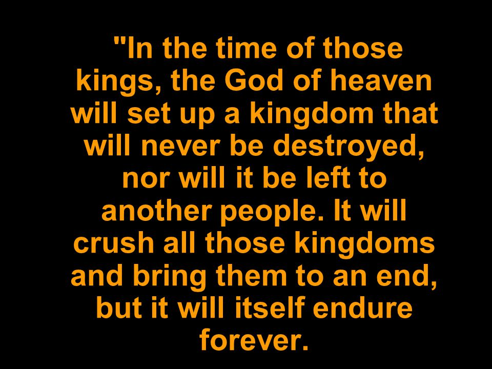 In the time of those kings, the God of heaven will set up a kingdom that will never be destroyed, nor will it be left to another people.
