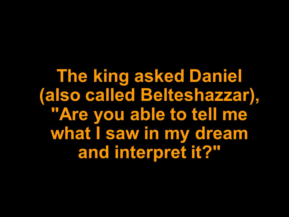 The king asked Daniel (also called Belteshazzar), Are you able to tell me what I saw in my dream and interpret it