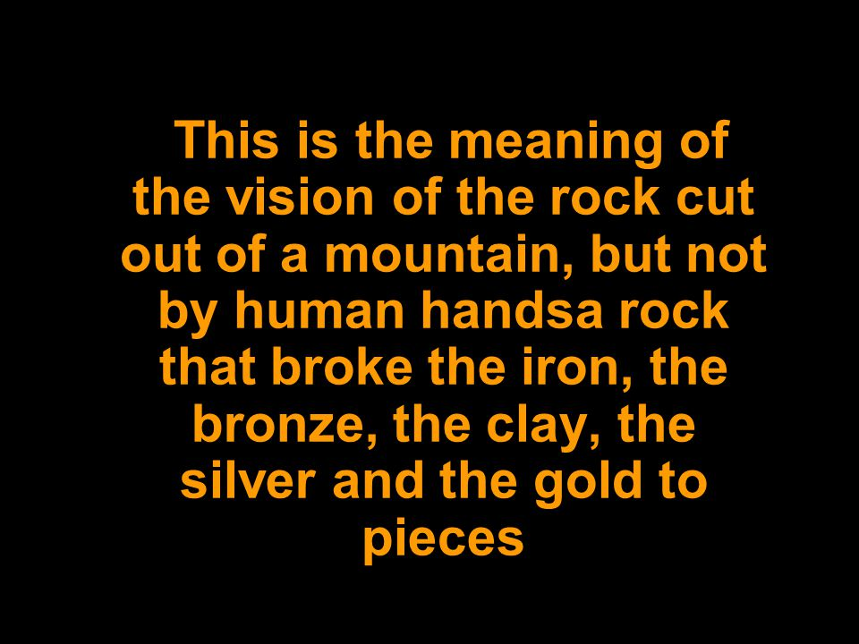 This is the meaning of the vision of the rock cut out of a mountain, but not by human handsa rock that broke the iron, the bronze, the clay, the silver and the gold to pieces