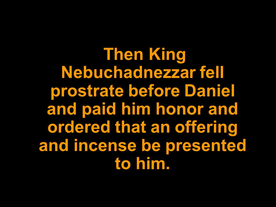 Then King Nebuchadnezzar fell prostrate before Daniel and paid him honor and ordered that an offering and incense be presented to him.