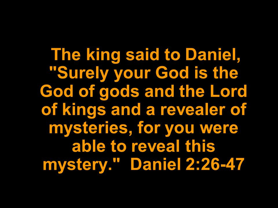 The king said to Daniel, Surely your God is the God of gods and the Lord of kings and a revealer of mysteries, for you were able to reveal this mystery. Daniel 2:26-47