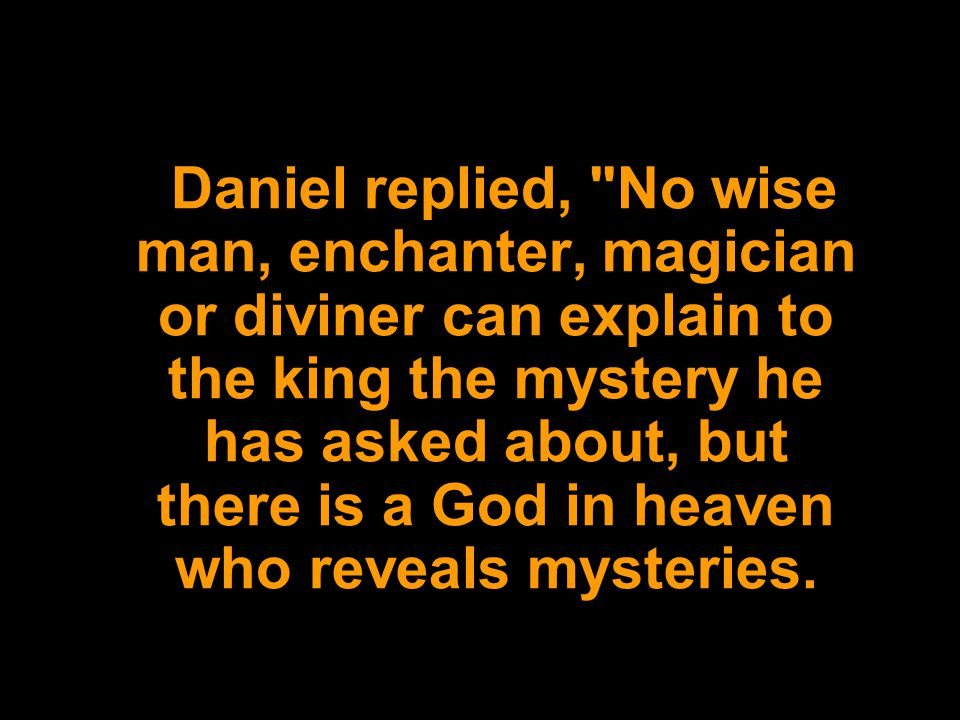 Daniel replied, No wise man, enchanter, magician or diviner can explain to the king the mystery he has asked about, but there is a God in heaven who reveals mysteries.