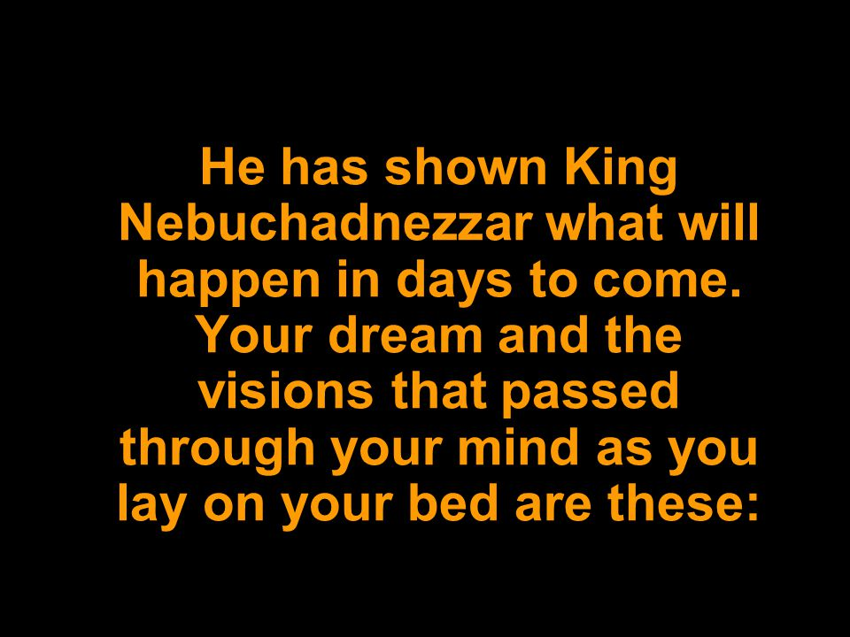 He has shown King Nebuchadnezzar what will happen in days to come