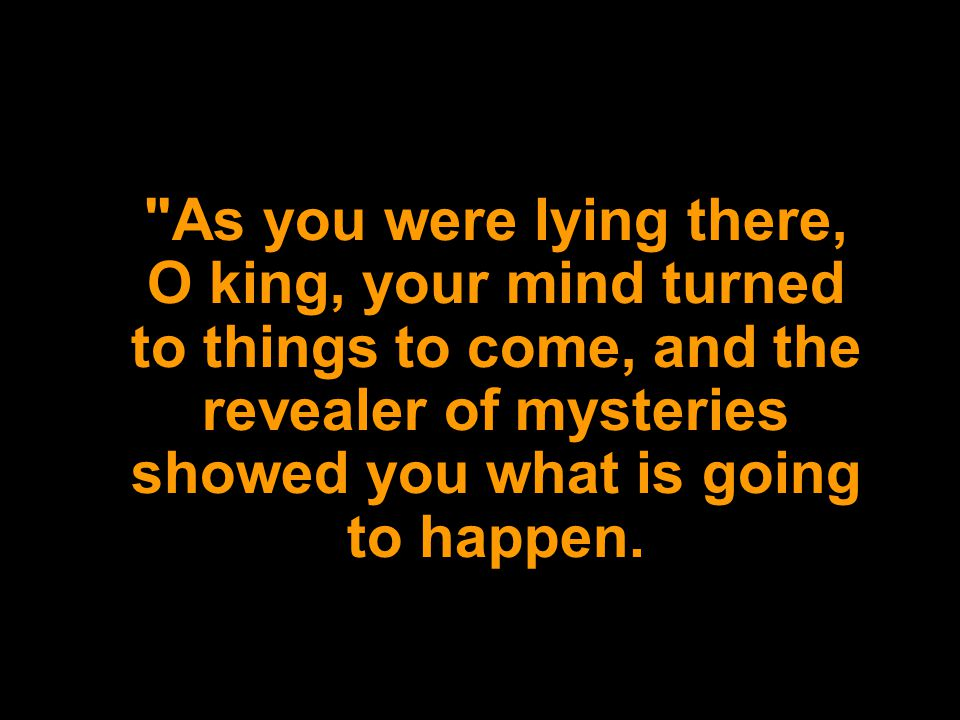 As you were lying there, O king, your mind turned to things to come, and the revealer of mysteries showed you what is going to happen.