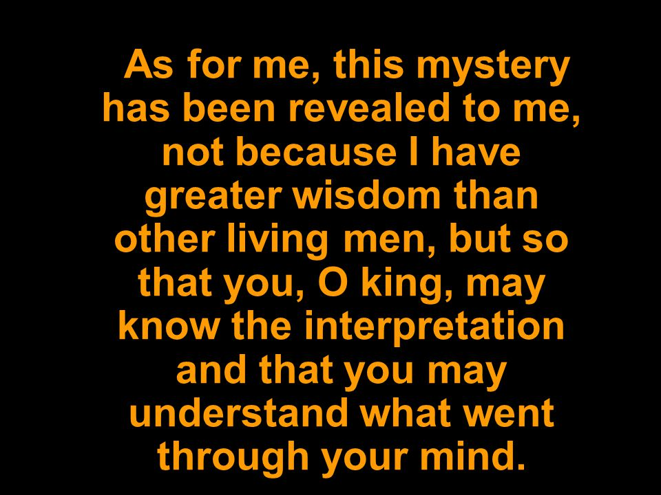 As for me, this mystery has been revealed to me, not because I have greater wisdom than other living men, but so that you, O king, may know the interpretation and that you may understand what went through your mind.