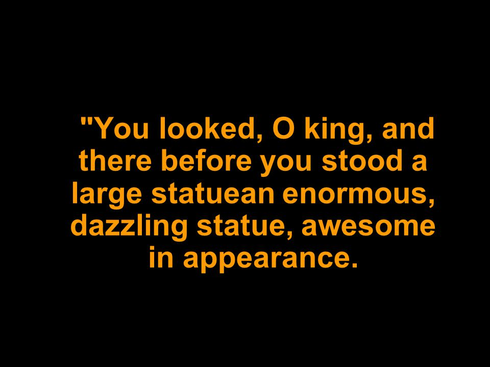 You looked, O king, and there before you stood a large statuean enormous, dazzling statue, awesome in appearance.