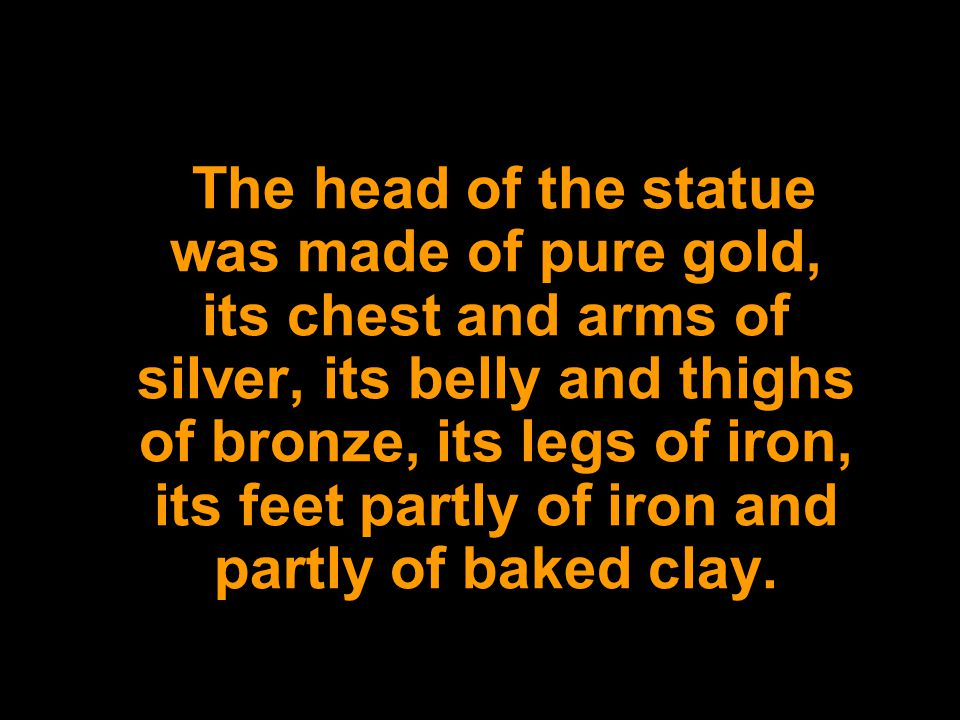 The head of the statue was made of pure gold, its chest and arms of silver, its belly and thighs of bronze, its legs of iron, its feet partly of iron and partly of baked clay.